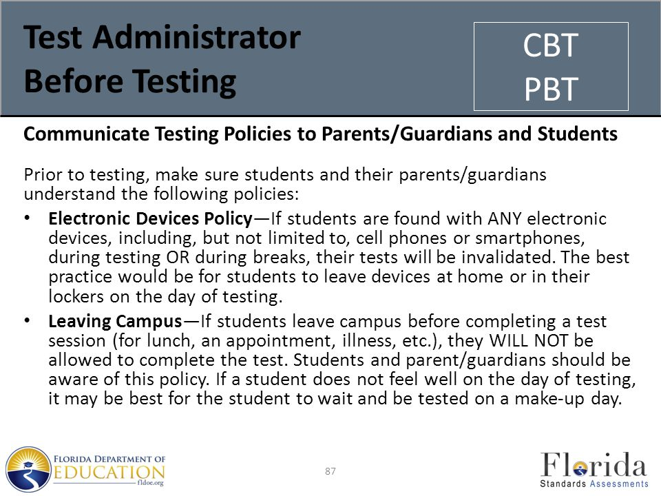 Test Administrator Before Testing Communicate Testing Policies to Parents/Guardians and Students Prior to testing, make sure students and their parents/guardians understand the following policies: Electronic Devices Policy—If students are found with ANY electronic devices, including, but not limited to, cell phones or smartphones, during testing OR during breaks, their tests will be invalidated.