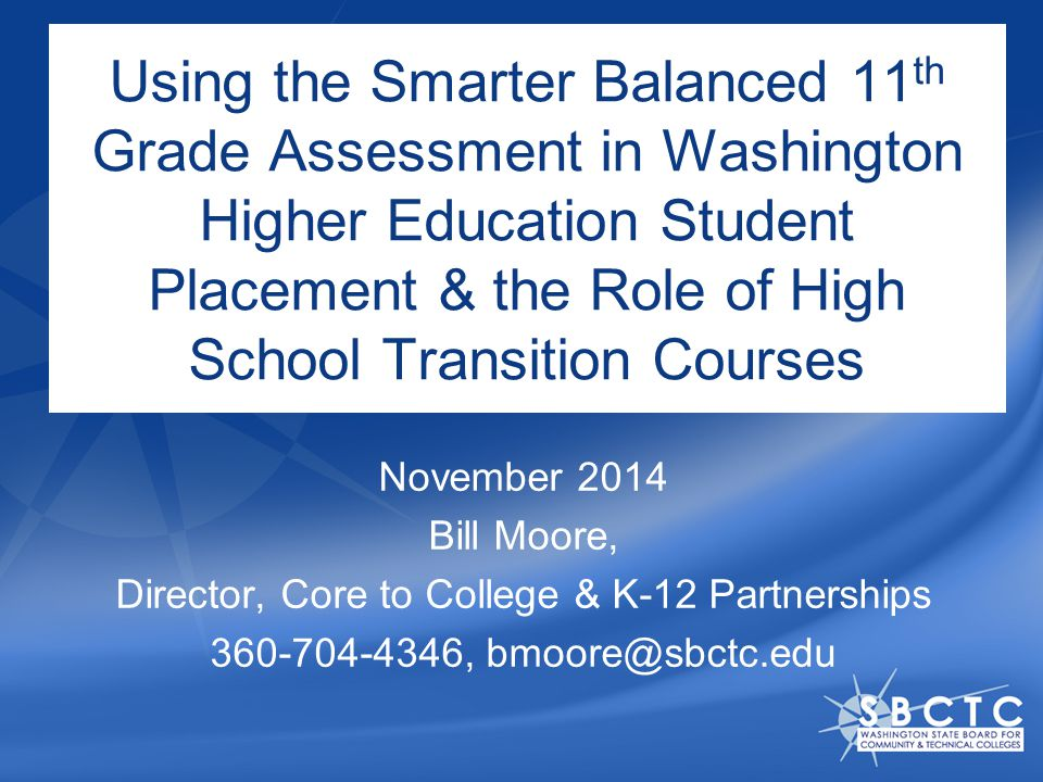 Using the Smarter Balanced 11 th Grade Assessment in Washington Higher Education Student Placement & the Role of High School Transition Courses November 2014 Bill Moore, Director, Core to College & K-12 Partnerships 360-704-4346, bmoore@sbctc.edu