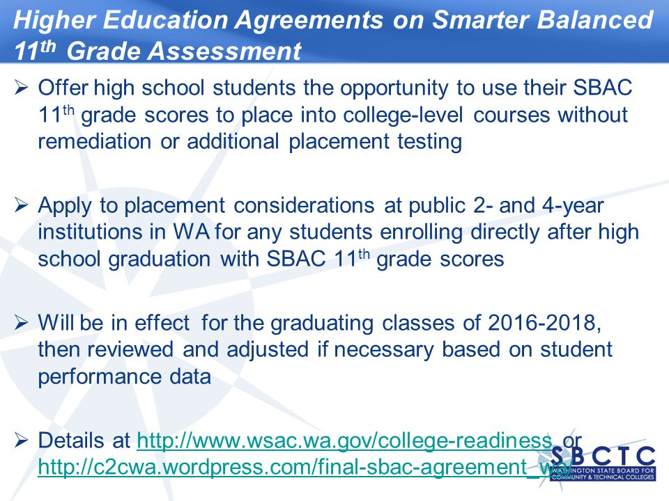 Higher Education Agreements on Smarter Balanced 11 th Grade Assessment  Offer high school students the opportunity to use their SBAC 11 th grade scores to place into college-level courses without remediation or additional placement testing  Apply to placement considerations at public 2- and 4-year institutions in WA for any students enrolling directly after high school graduation with SBAC 11 th grade scores  Will be in effect for the graduating classes of 2016-2018, then reviewed and adjusted if necessary based on student performance data  Details at http://www.wsac.wa.gov/college-readiness or http://c2cwa.wordpress.com/final-sbac-agreement_wa/http://www.wsac.wa.gov/college-readiness http://c2cwa.wordpress.com/final-sbac-agreement_wa/