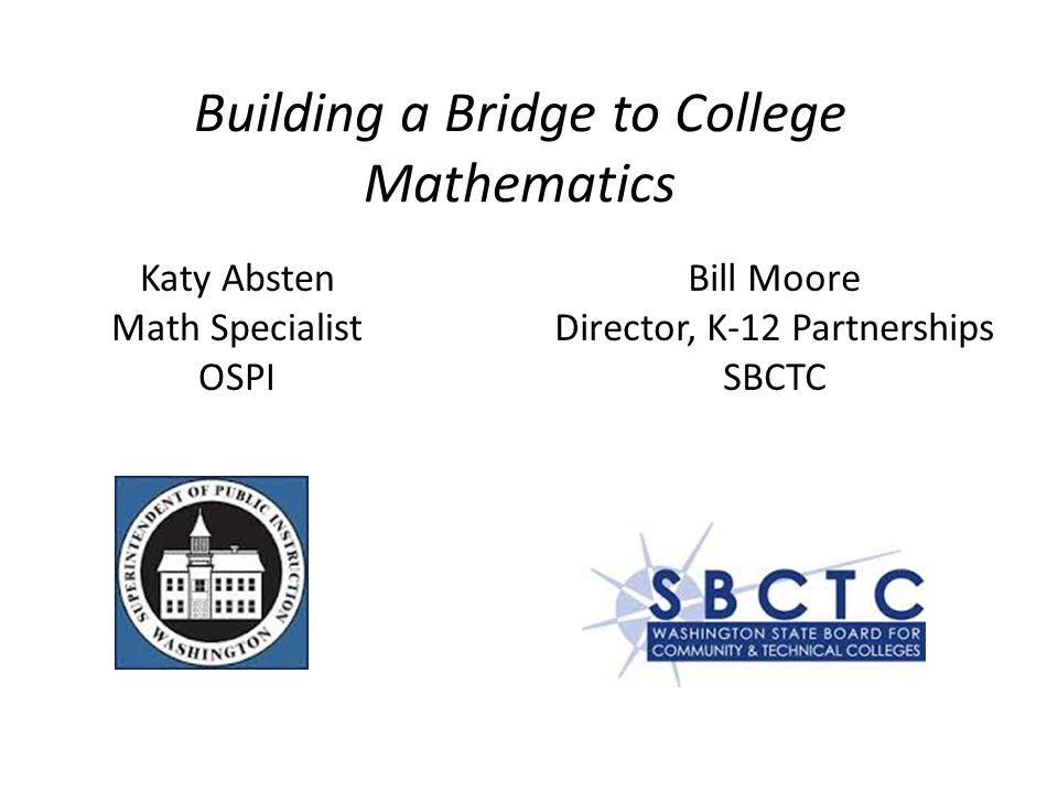 Building a Bridge to College Mathematics Katy Absten Math Specialist OSPI Bill Moore Director, K-12 Partnerships SBCTC