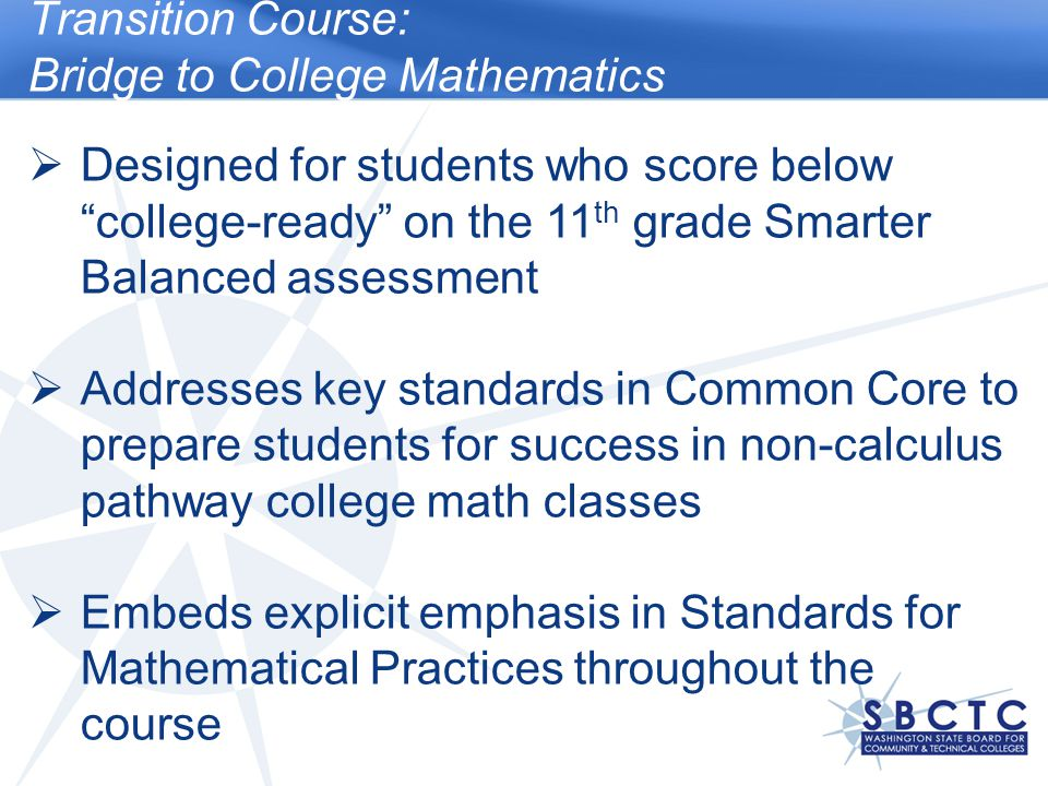 Transition Course: Bridge to College Mathematics  Designed for students who score below college-ready on the 11 th grade Smarter Balanced assessment  Addresses key standards in Common Core to prepare students for success in non-calculus pathway college math classes  Embeds explicit emphasis in Standards for Mathematical Practices throughout the course