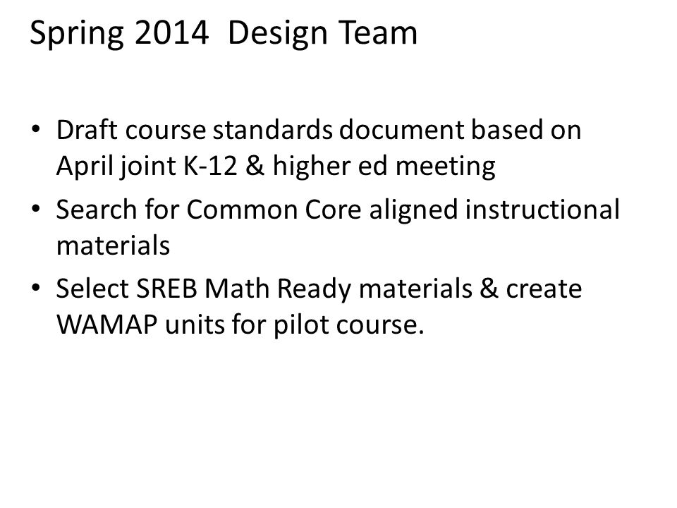 Spring 2014 Design Team Draft course standards document based on April joint K-12 & higher ed meeting Search for Common Core aligned instructional materials Select SREB Math Ready materials & create WAMAP units for pilot course.