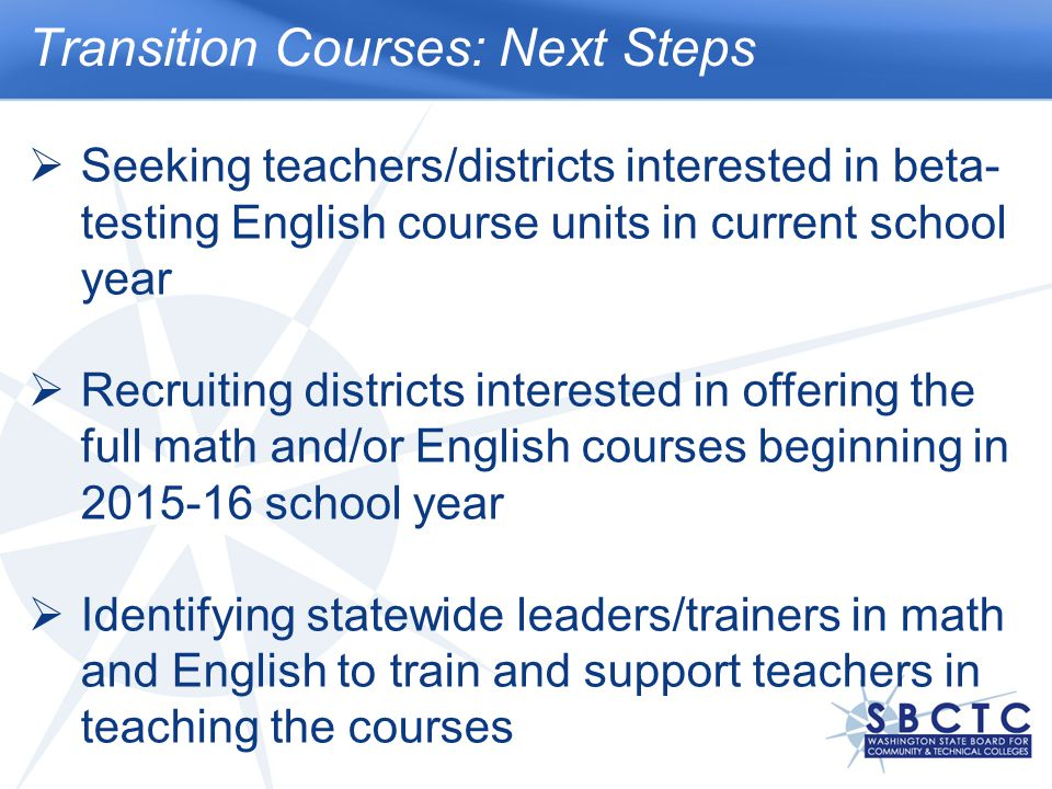 Transition Courses: Next Steps  Seeking teachers/districts interested in beta- testing English course units in current school year  Recruiting districts interested in offering the full math and/or English courses beginning in 2015-16 school year  Identifying statewide leaders/trainers in math and English to train and support teachers in teaching the courses