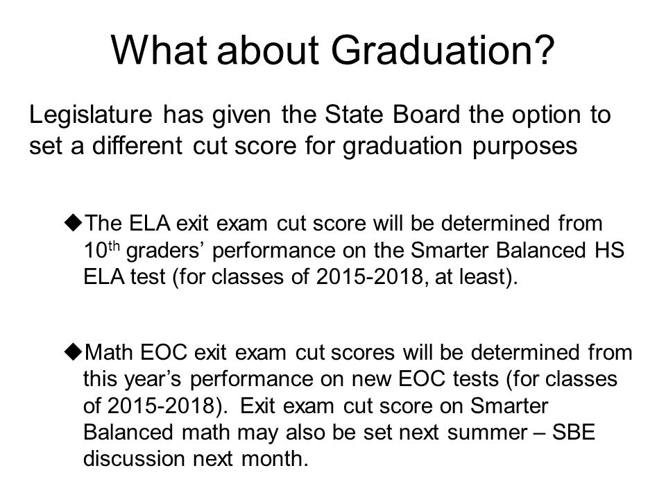 What about Graduation? Legislature has given the State Board the option to set a different cut score for graduation purposes  The ELA exit exam cut s