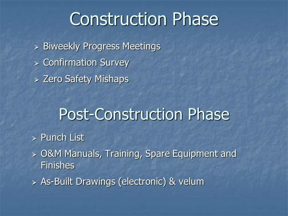 Construction Phase  Biweekly Progress Meetings  Confirmation Survey  Zero Safety Mishaps Post-Construction Phase  Punch List  O&M Manuals, Training, Spare Equipment and Finishes  As-Built Drawings (electronic) & velum