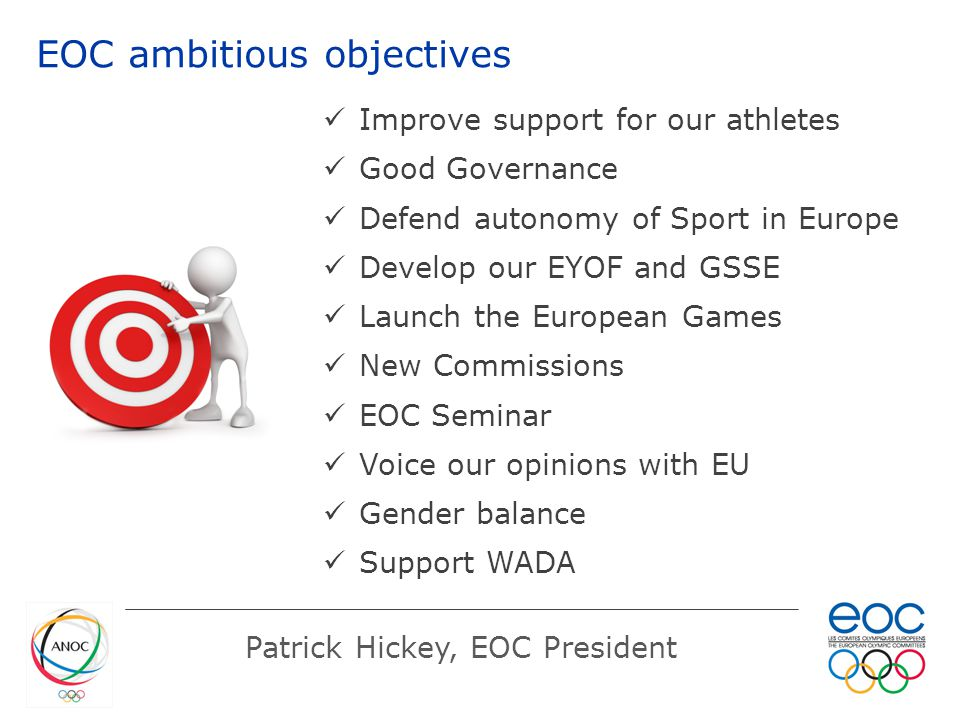 EOC ambitious objectives Patrick Hickey, EOC President Improve support for our athletes Good Governance Defend autonomy of Sport in Europe Develop our