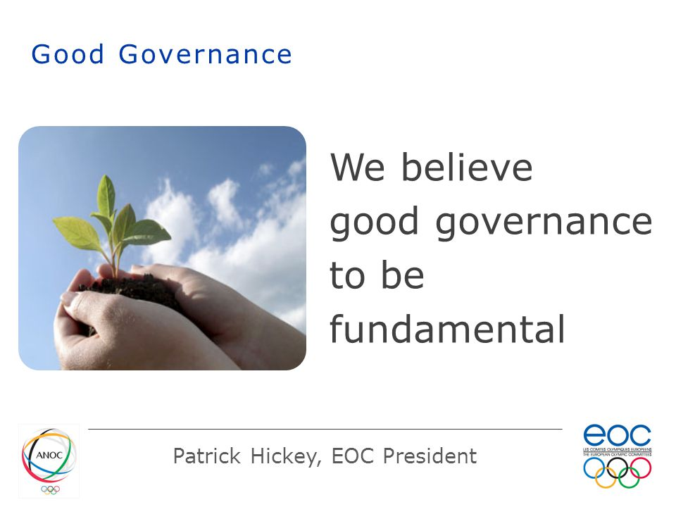 Good Governance Patrick Hickey, EOC President We believe good governance to be fundamental