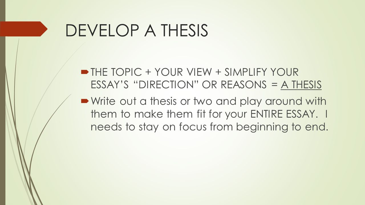 "DEVELOP A THESIS  THE TOPIC + YOUR VIEW + SIMPLIFY YOUR ESSAY'S ""DIRECTION"" OR REASONS = A THESIS  Write out a thesis or two and play around with th"