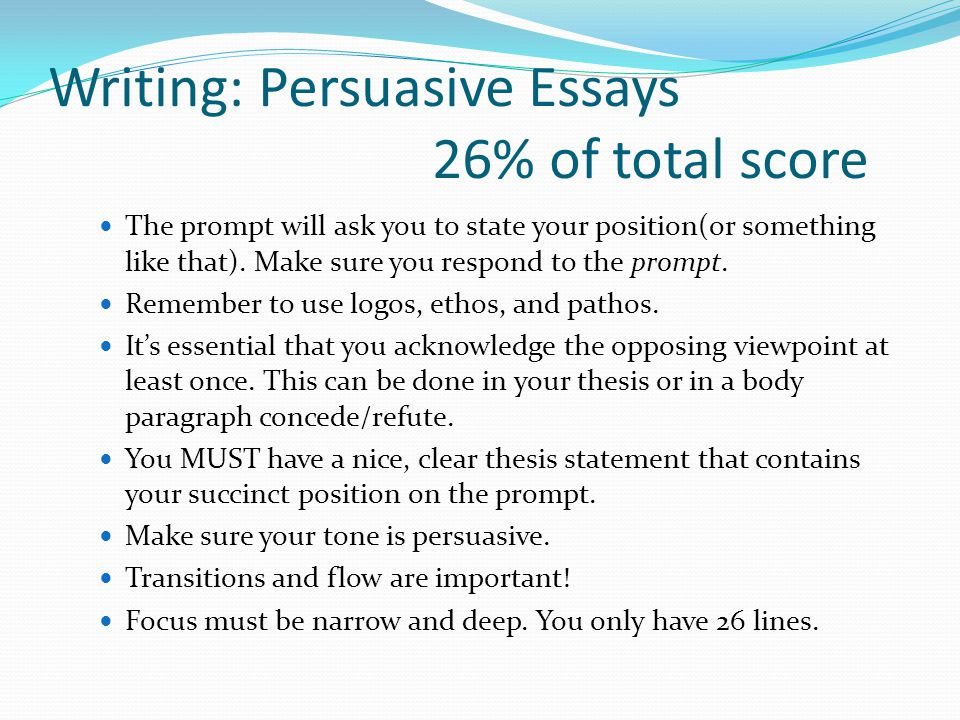Writing: Persuasive Essays 26% of total score The prompt will ask you to state your position(or something like that).