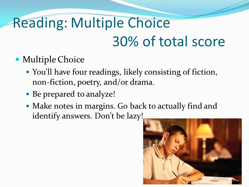 Reading: Multiple Choice 30% of total score Multiple Choice You'll have four readings, likely consisting of fiction, non-fiction, poetry, and/or drama.