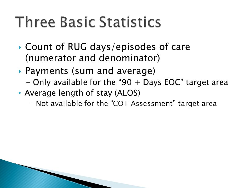  Count of RUG days/episodes of care (numerator and denominator)  Payments (sum and average) - Only available for the 90 + Days EOC target area Average length of stay (ALOS) - Not available for the COT Assessment target area