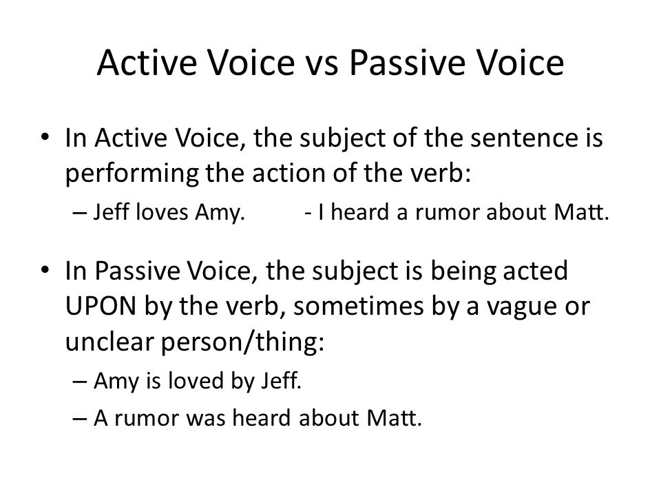 Active Voice vs Passive Voice In Active Voice, the subject of the sentence is performing the action of the verb: – Jeff loves Amy.- I heard a rumor about Matt.
