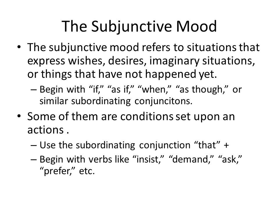 The Subjunctive Mood The subjunctive mood refers to situations that express wishes, desires, imaginary situations, or things that have not happened yet.