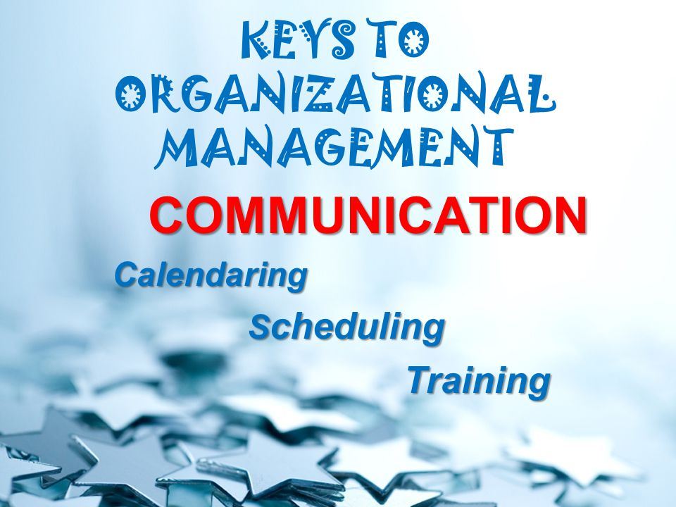 KEYS TO ORGANIZATIONAL MANAGEMENT COMMUNICATION Calendaring S cheduling Training Training