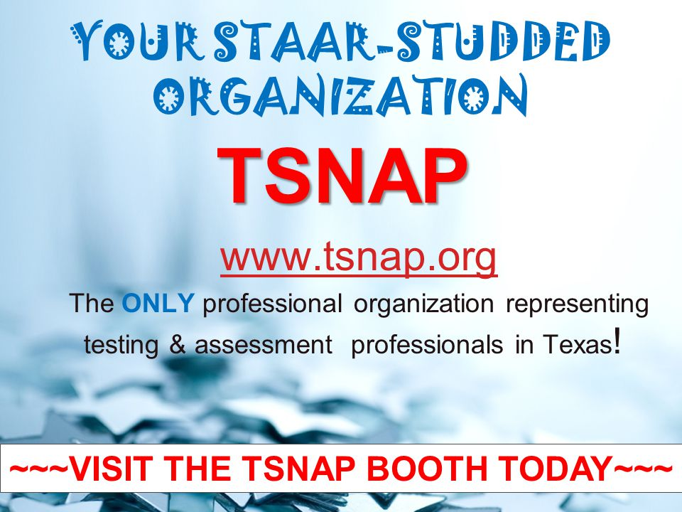YOUR STAAR-STUDDED ORGANIZATION TSNAP www.tsnap.org The ONLY professional organization representing testing & assessment professionals in Texas .