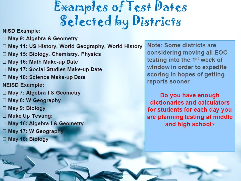 Examples of Test Dates Selected by Districts NISD Example:  May 9: Algebra & Geometry  May 11: US History, World Geography, World History  May 15: Biology, Chemistry, Physics  May 16: Math Make-up Date  May 17: Social Studies Make-up Date  May 18: Science Make-up Date NEISD Example:  May 7: Algebra I & Geometry  May 8: W Geography  May 9: Biology  Make Up Testing:  May 16: Algebra I & Geometry  May 17: W Geography  May 18: Biology Note: Some districts are considering moving all EOC testing into the 1 st week of window in order to expedite scoring in hopes of getting reports sooner Do you have enough dictionaries and calculators for students for each day you are planning testing at middle and high school
