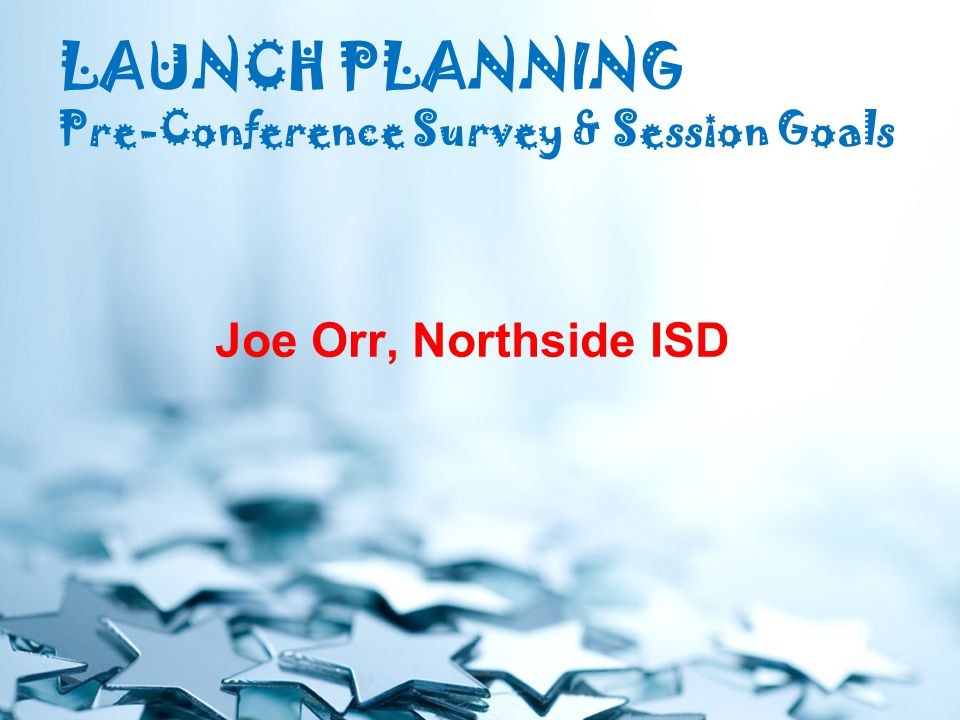 LAUNCH PLANNING Pre-Conference Survey & Session Goals Joe Orr, Northside ISD