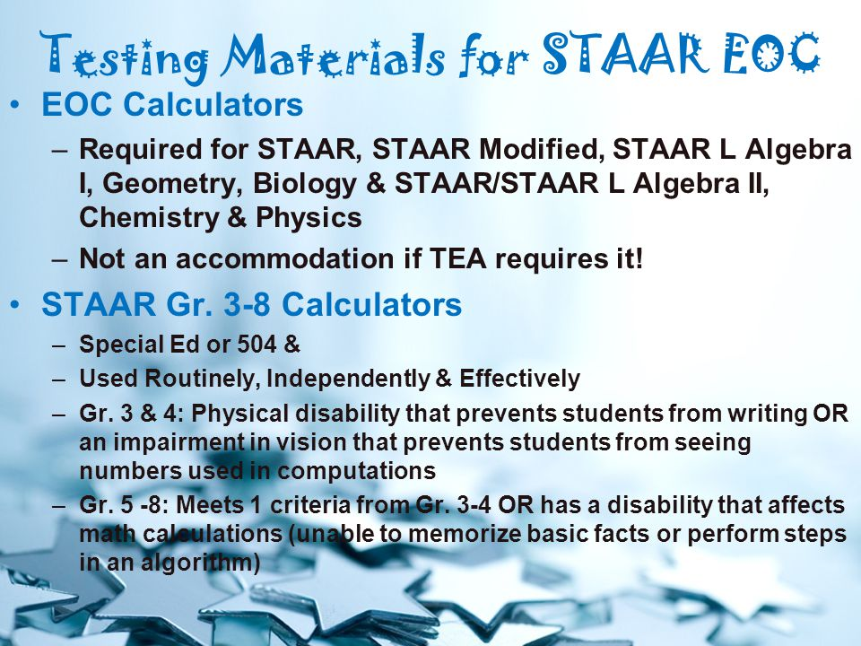 Testing Materials for STAAR EOC EOC Calculators –Required for STAAR, STAAR Modified, STAAR L Algebra I, Geometry, Biology & STAAR/STAAR L Algebra II, Chemistry & Physics –Not an accommodation if TEA requires it.