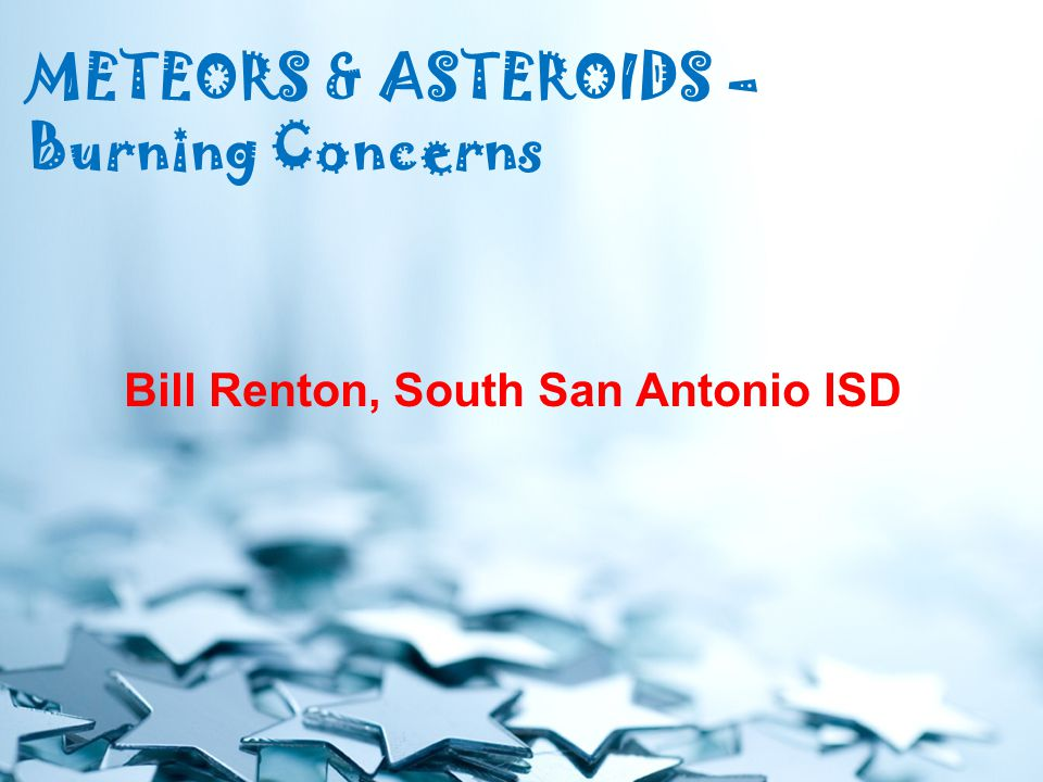 METEORS & ASTEROIDS – Burning Concerns Bill Renton, South San Antonio ISD