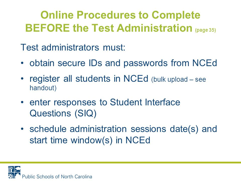 Online Procedures to Complete BEFORE the Test Administration (page 35) Test administrators must: obtain secure IDs and passwords from NCEd register all students in NCEd (bulk upload – see handout) enter responses to Student Interface Questions (SIQ) schedule administration sessions date(s) and start time window(s) in NCEd