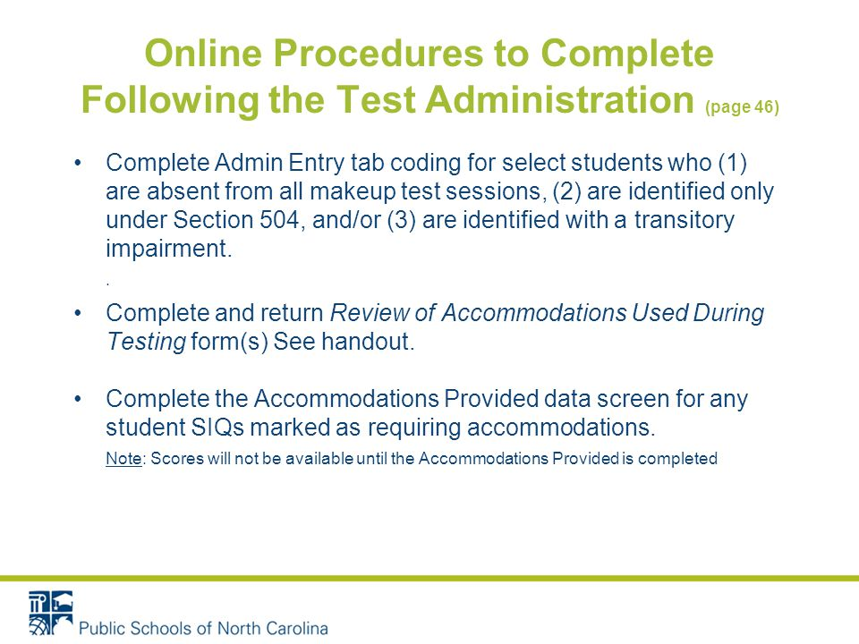 Online Procedures to Complete Following the Test Administration (page 46) Complete Admin Entry tab coding for select students who (1) are absent from all makeup test sessions, (2) are identified only under Section 504, and/or (3) are identified with a transitory impairment..