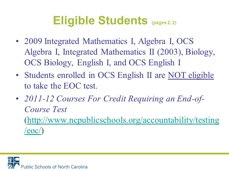 Eligible Students (pages 2, 2) 2009 Integrated Mathematics I, Algebra I, OCS Algebra I, Integrated Mathematics II (2003), Biology, OCS Biology, English I, and OCS English I Students enrolled in OCS English II are NOT eligible to take the EOC test.