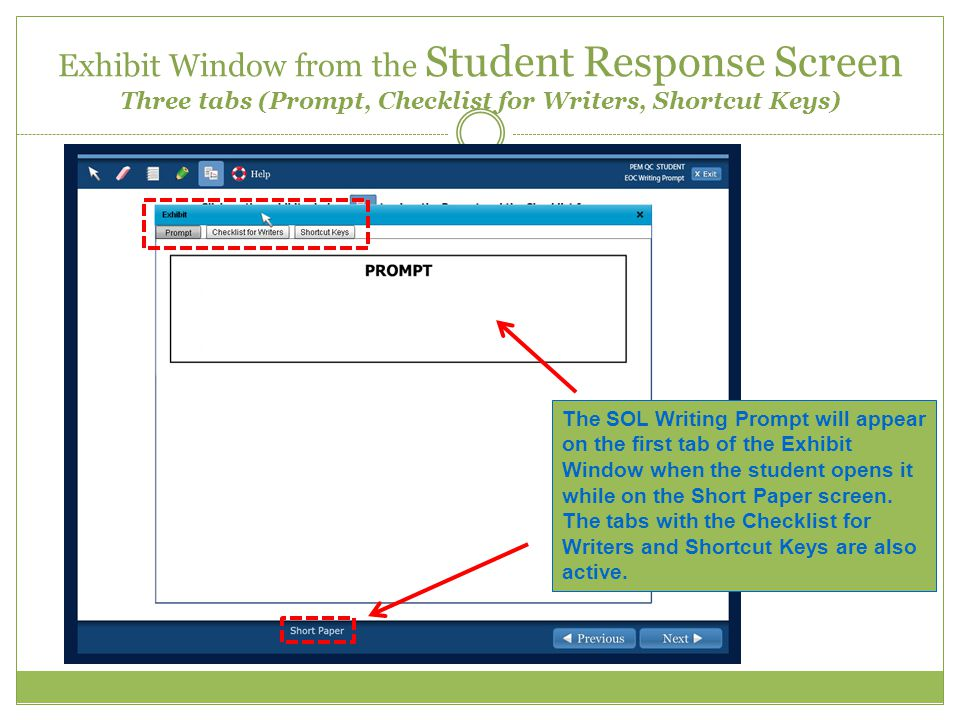 Exhibit Window from the Student Response Screen Three tabs (Prompt, Checklist for Writers, Shortcut Keys) The SOL Writing Prompt will appear on the first tab of the Exhibit Window when the student opens it while on the Short Paper screen.