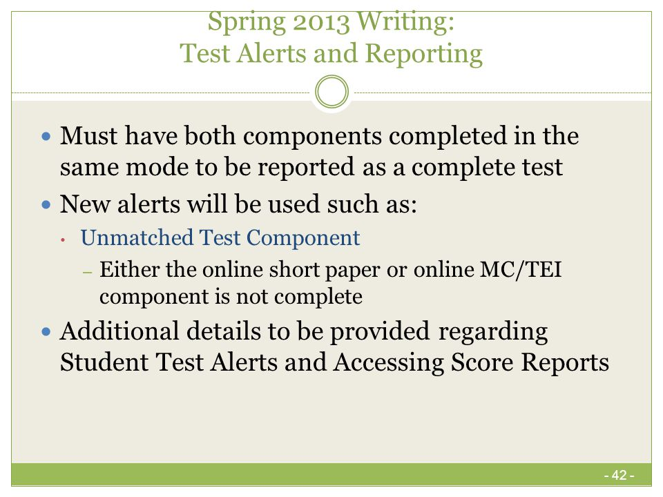 Spring 2013 Writing: Test Alerts and Reporting Must have both components completed in the same mode to be reported as a complete test New alerts will be used such as: Unmatched Test Component – Either the online short paper or online MC/TEI component is not complete Additional details to be provided regarding Student Test Alerts and Accessing Score Reports - 42 -