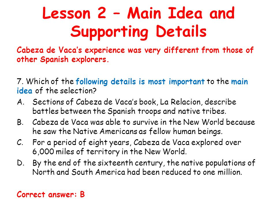 Lesson 2 – Main Idea and Supporting Details Cabeza de Vaca's experience was very different from those of other Spanish explorers.