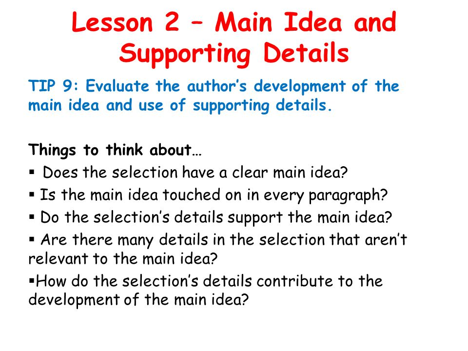 Lesson 2 – Main Idea and Supporting Details TIP 9: Evaluate the author's development of the main idea and use of supporting details.