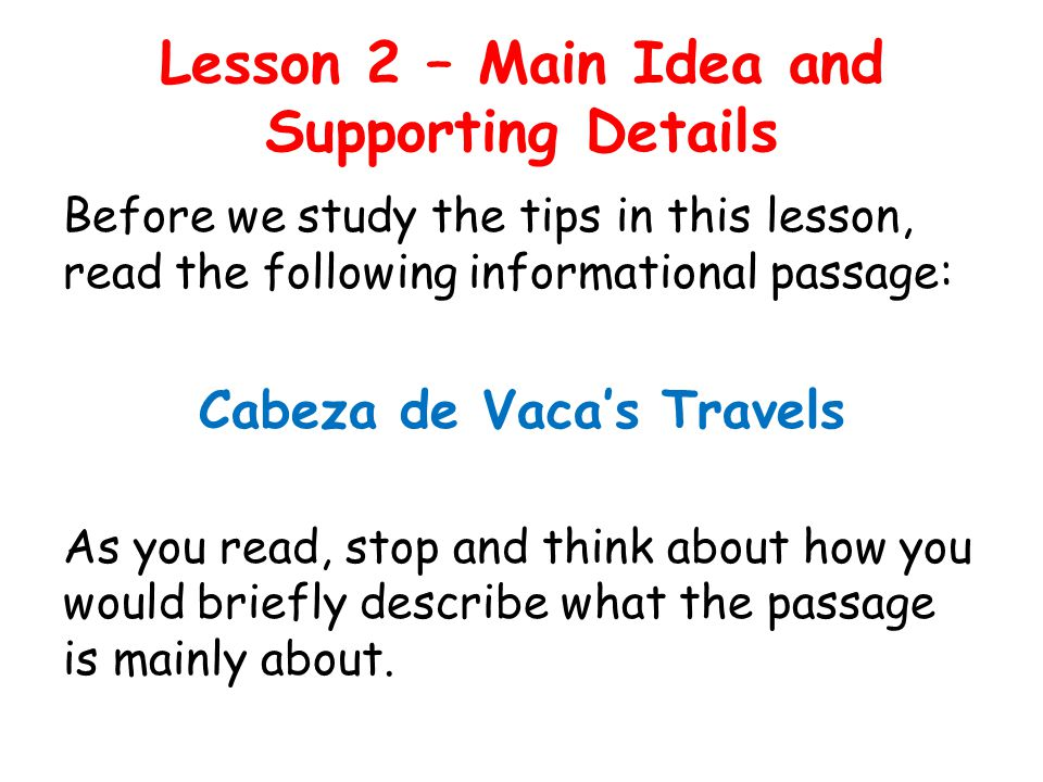 Lesson 2 – Main Idea and Supporting Details TIP 1: Summarize the selection by putting together the main idea and most important details.