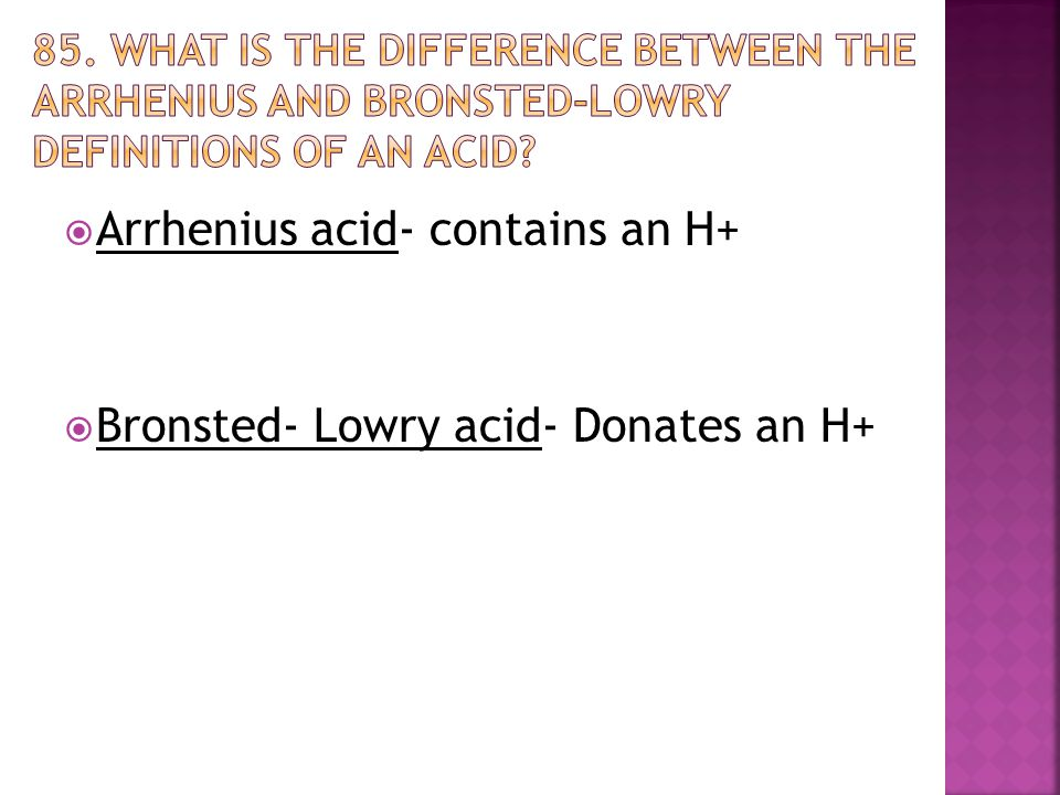  Arrhenius acid- contains an H+  Bronsted- Lowry acid- Donates an H+