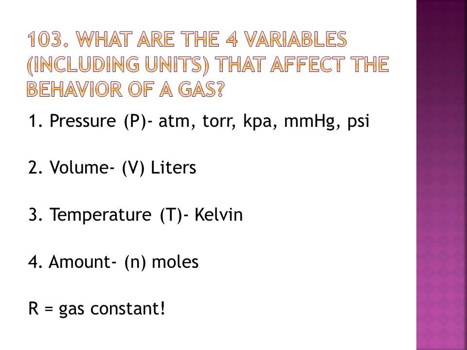 1. Pressure (P)- atm, torr, kpa, mmHg, psi 2. Volume- (V) Liters 3. Temperature (T)- Kelvin 4. Amount- (n) moles R = gas constant!