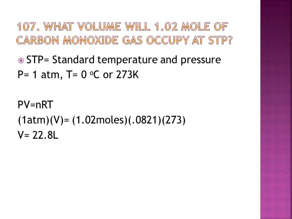  STP= Standard temperature and pressure P= 1 atm, T= 0 o C or 273K PV=nRT (1atm)(V)= (1.02moles)(.0821)(273) V= 22.8L