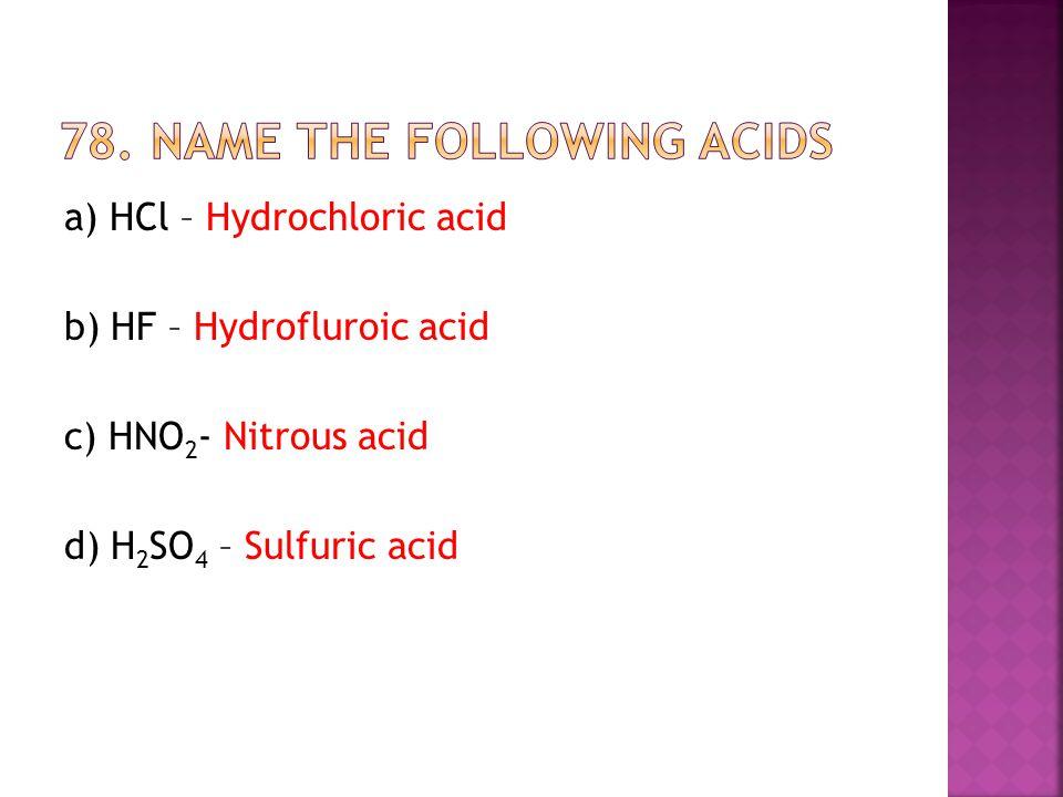 a) HCl – Hydrochloric acid b) HF – Hydrofluroic acid c) HNO 2 - Nitrous acid d) H 2 SO 4 – Sulfuric acid