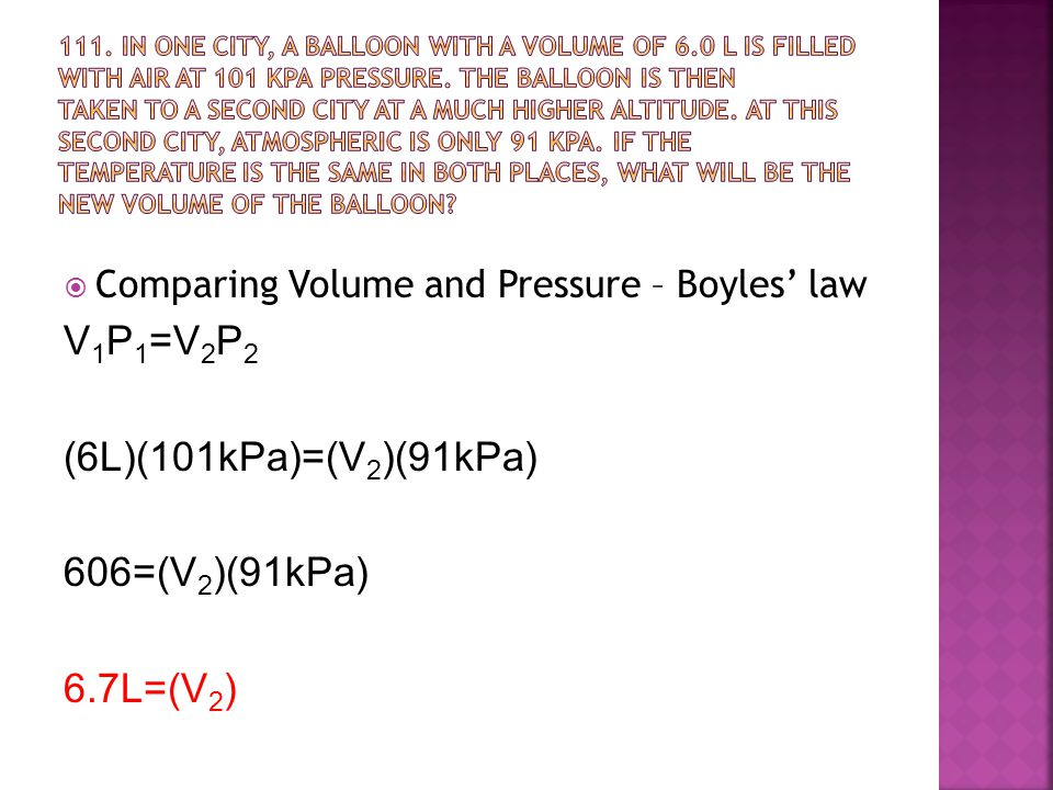  Comparing Volume and Pressure – Boyles' law V 1 P 1 =V 2 P 2 (6L)(101kPa)=(V 2 )(91kPa) 606=(V 2 )(91kPa) 6.7L=(V 2 )
