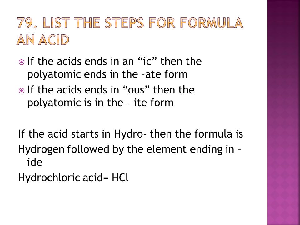  If the acids ends in an ic then the polyatomic ends in the –ate form  If the acids ends in ous then the polyatomic is in the – ite form If the acid starts in Hydro- then the formula is Hydrogen followed by the element ending in – ide Hydrochloric acid= HCl