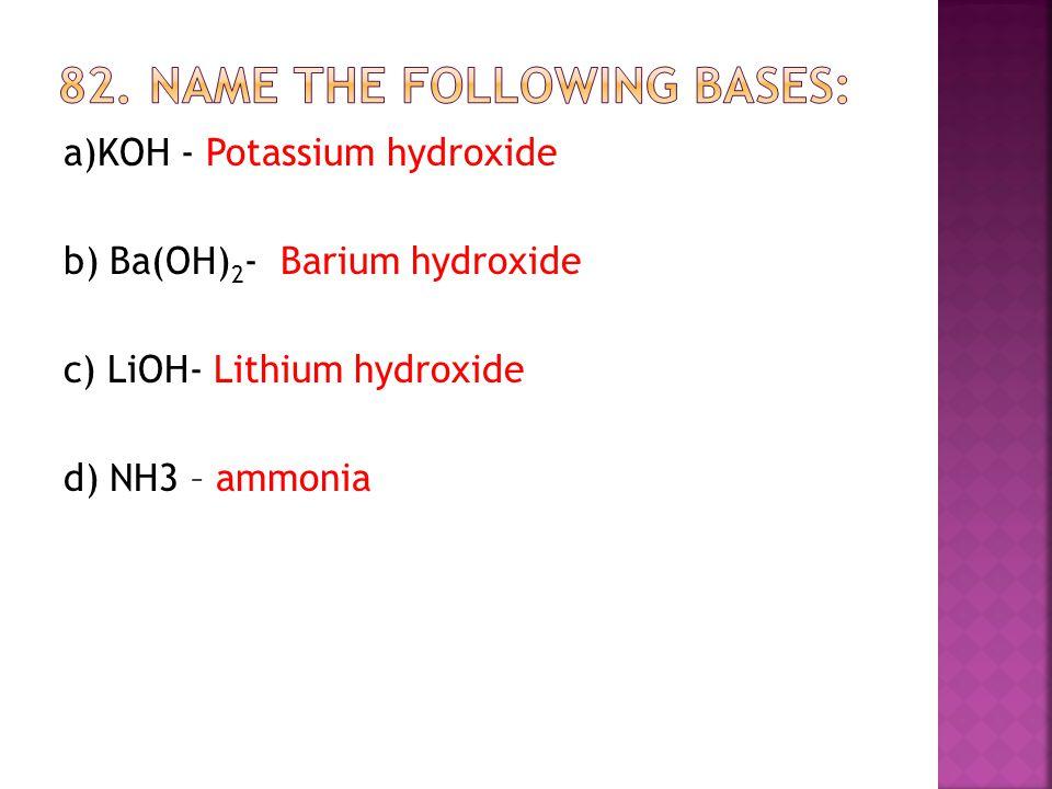 a)KOH - Potassium hydroxide b) Ba(OH) 2 - Barium hydroxide c) LiOH- Lithium hydroxide d) NH3 – ammonia