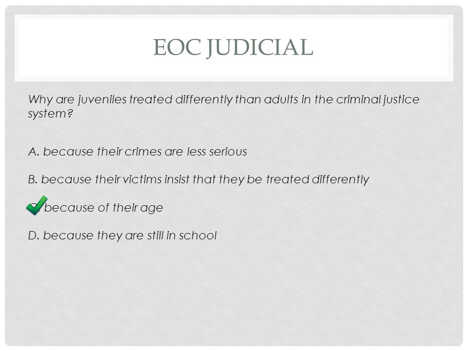 EOC JUDICIAL Why are juveniles treated differently than adults in the criminal justice system.