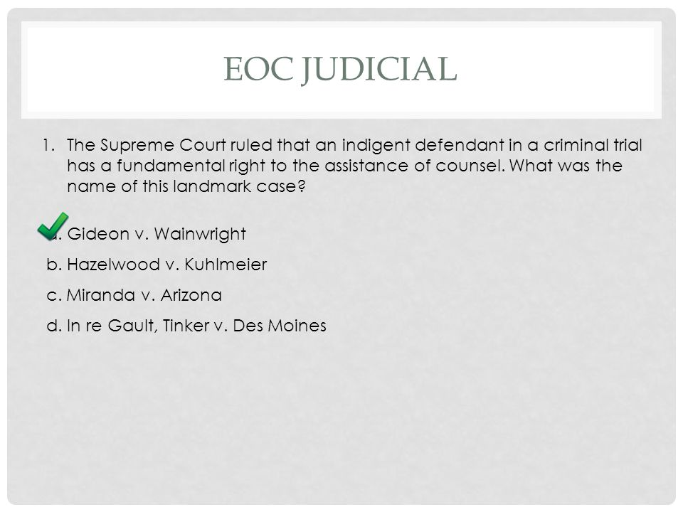 EOC JUDICIAL 1.The Supreme Court ruled that an indigent defendant in a criminal trial has a fundamental right to the assistance of counsel.