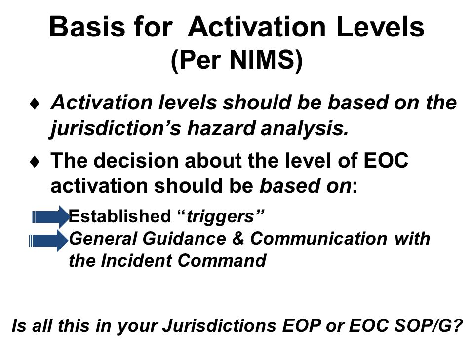 Basis for Activation Levels (Per NIMS) Is all this in your Jurisdictions EOP or EOC SOP/G?  Activation levels should be based on the jurisdiction's h