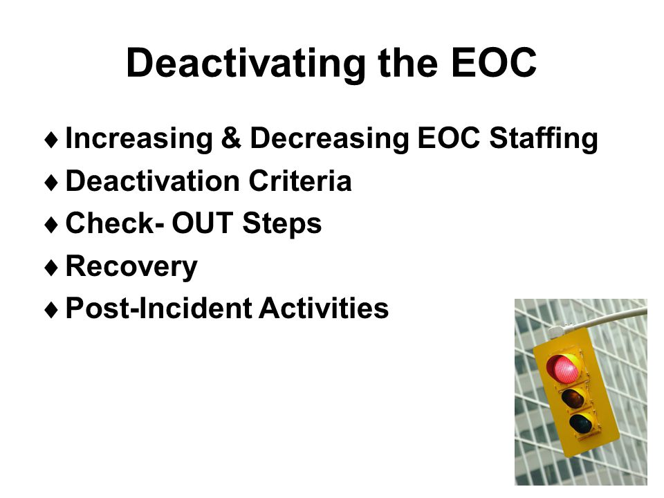 Deactivating the EOC  Increasing & Decreasing EOC Staffing  Deactivation Criteria  Check- OUT Steps  Recovery  Post-Incident Activities
