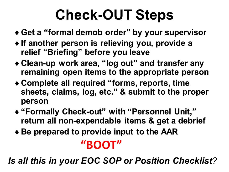 "Check-OUT Steps  Get a ""formal demob order"" by your supervisor  If another person is relieving you, provide a relief ""Briefing"" before you leave  C"