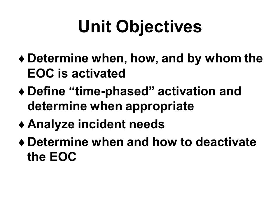 "Unit Objectives  Determine when, how, and by whom the EOC is activated  Define ""time-phased"" activation and determine when appropriate  Analyze inc"
