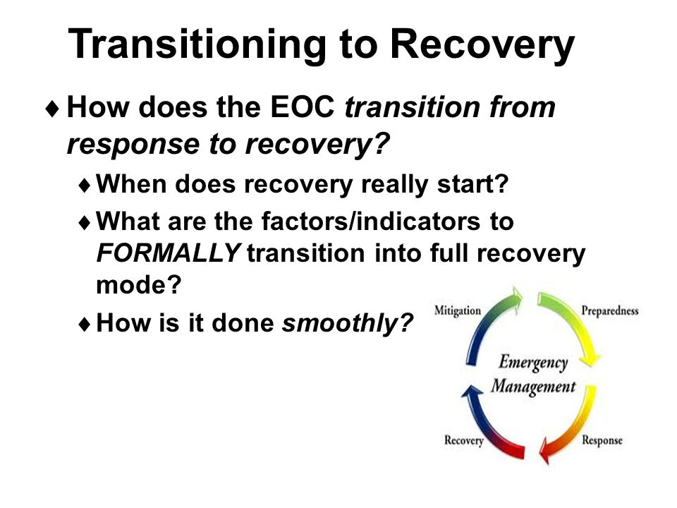 Transitioning to Recovery  How does the EOC transition from response to recovery?  When does recovery really start?  What are the factors/indicator