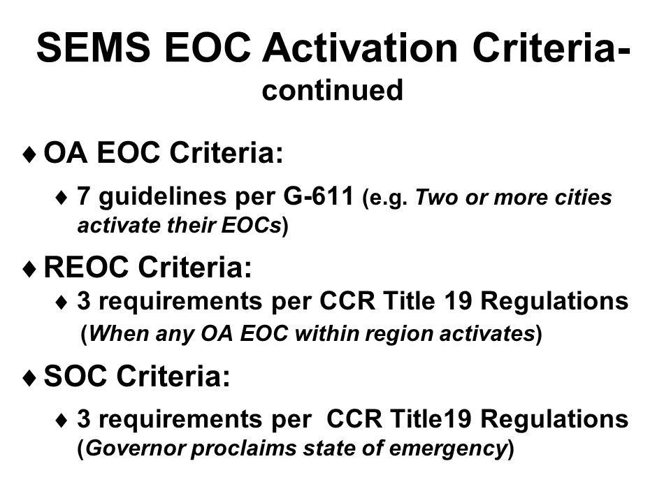 SEMS EOC Activation Criteria- continued  OA EOC Criteria:  7 guidelines per G-611 (e.g. Two or more cities activate their EOCs)  REOC Criteria:  3