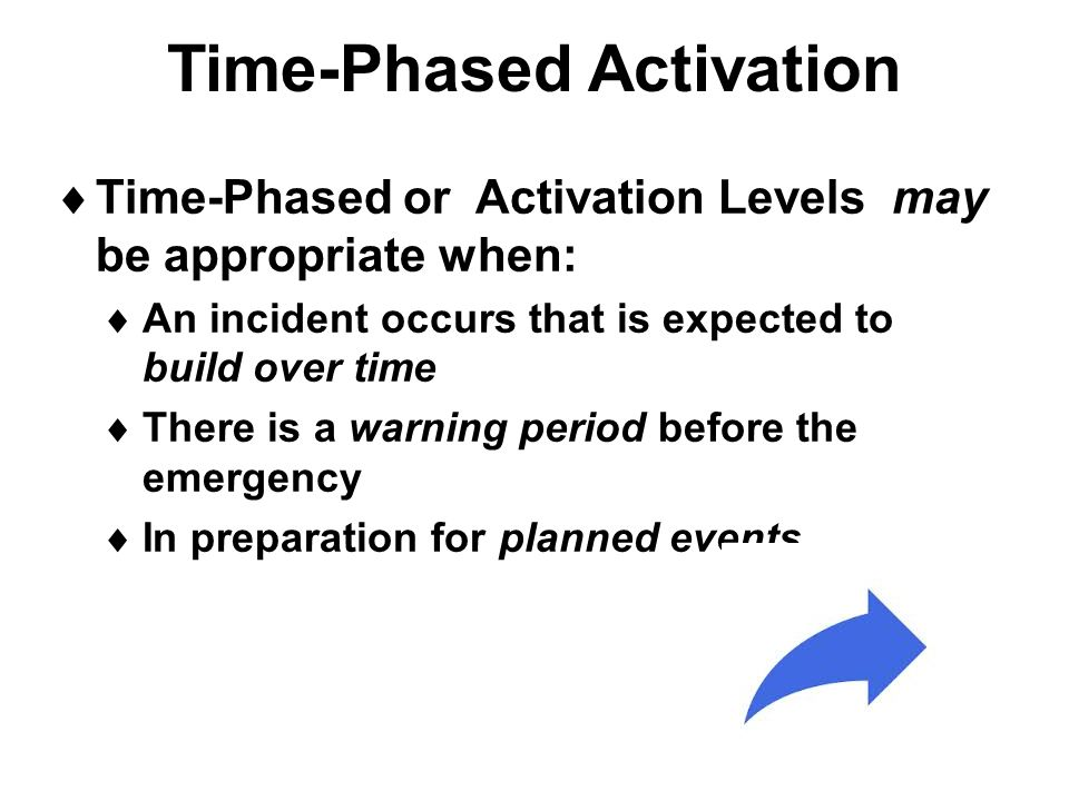 Time-Phased Activation  Time-Phased or Activation Levels may be appropriate when:  An incident occurs that is expected to build over time  There is