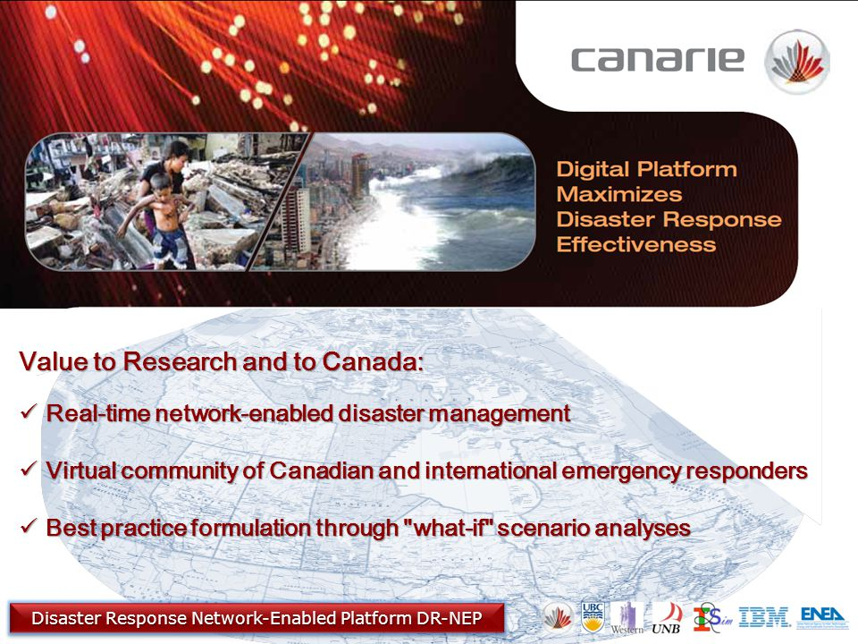 Value to Research and to Canada: Real-time network-enabled disaster management Real-time network-enabled disaster management Virtual community of Canadian and international emergency responders Virtual community of Canadian and international emergency responders Best practice formulation through what-if scenario analyses Best practice formulation through what-if scenario analyses Disaster Response Network-Enabled Platform DR-NEP