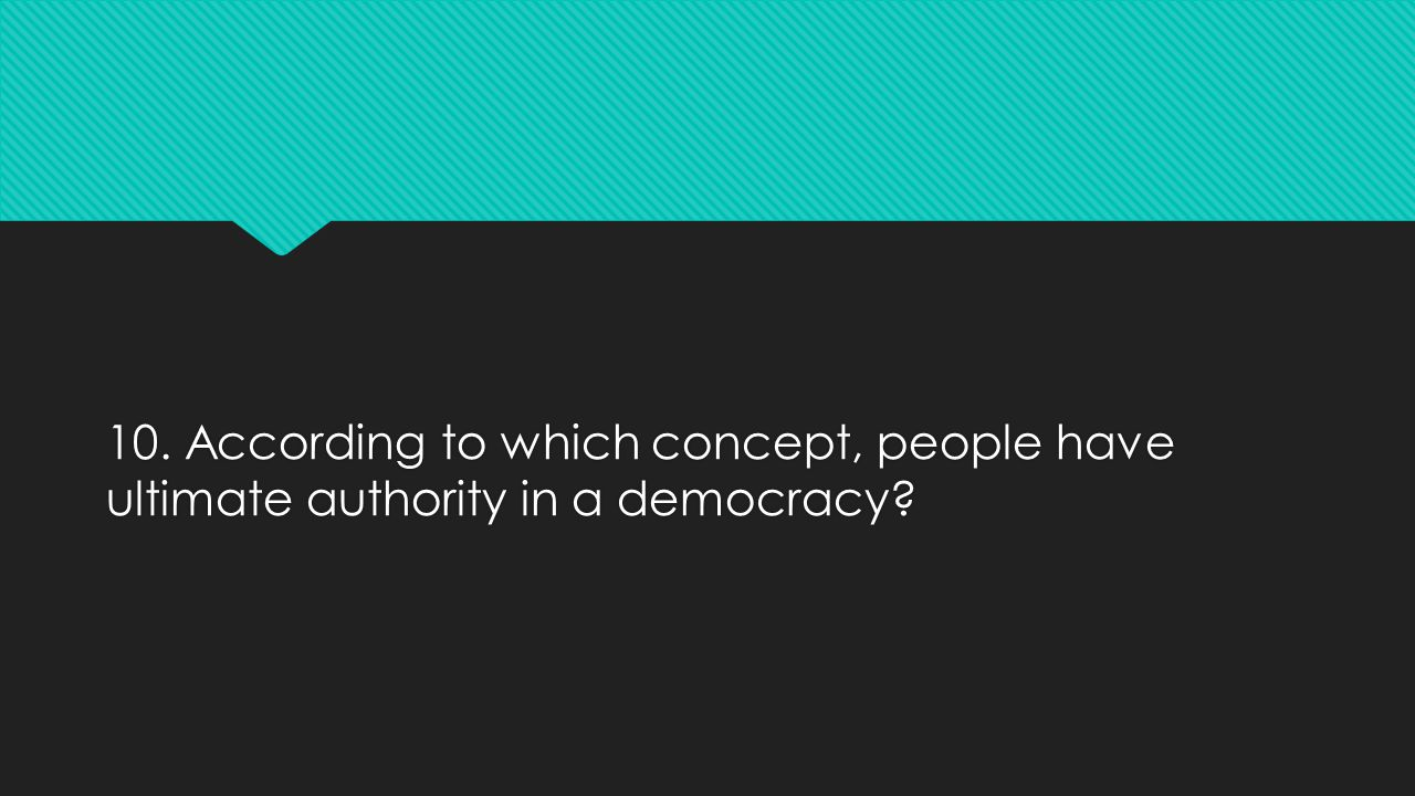 10. According to which concept, people have ultimate authority in a democracy