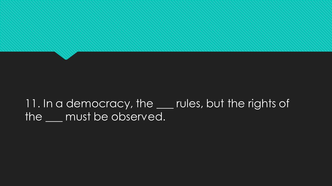 11. In a democracy, the ___ rules, but the rights of the ___ must be observed.